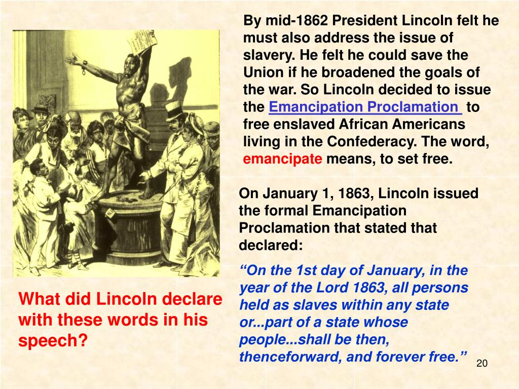 By mid-1862 President Lincoln felt he must also address the issue of slavery. He felt he could save the Union if he broadened the goals of the war. So Lincoln decided to issue the