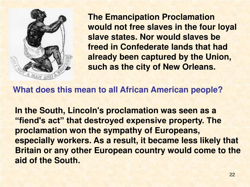 The Emancipation Proclamation would not free slaves in the four loyal slave states. Nor would slaves be freed in Confederate lands that had already been captured by the Union, such as the city of New Orleans.
