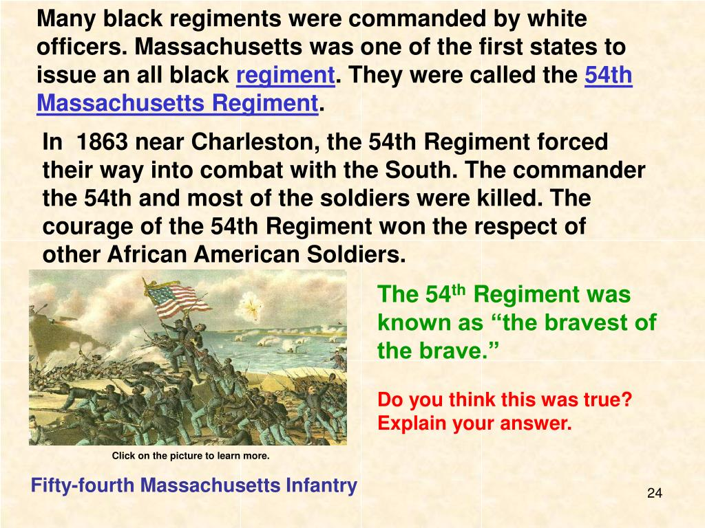 Many black regiments were commanded by white officers. Massachusetts was one of the first states to issue an all black