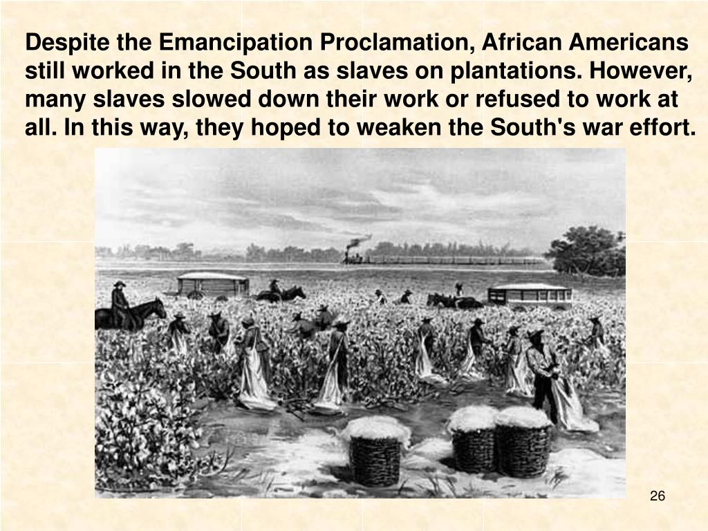 Despite the Emancipation Proclamation, African Americans still worked in the South as slaves on plantations. However, many slaves slowed down their work or refused to work at all. In this way, they hoped to weaken the South's war effort.