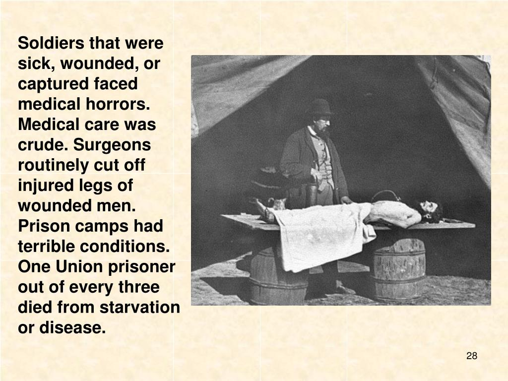 Soldiers that were sick, wounded, or captured faced medical horrors. Medical care was crude. Surgeons routinely cut off injured legs of wounded men.