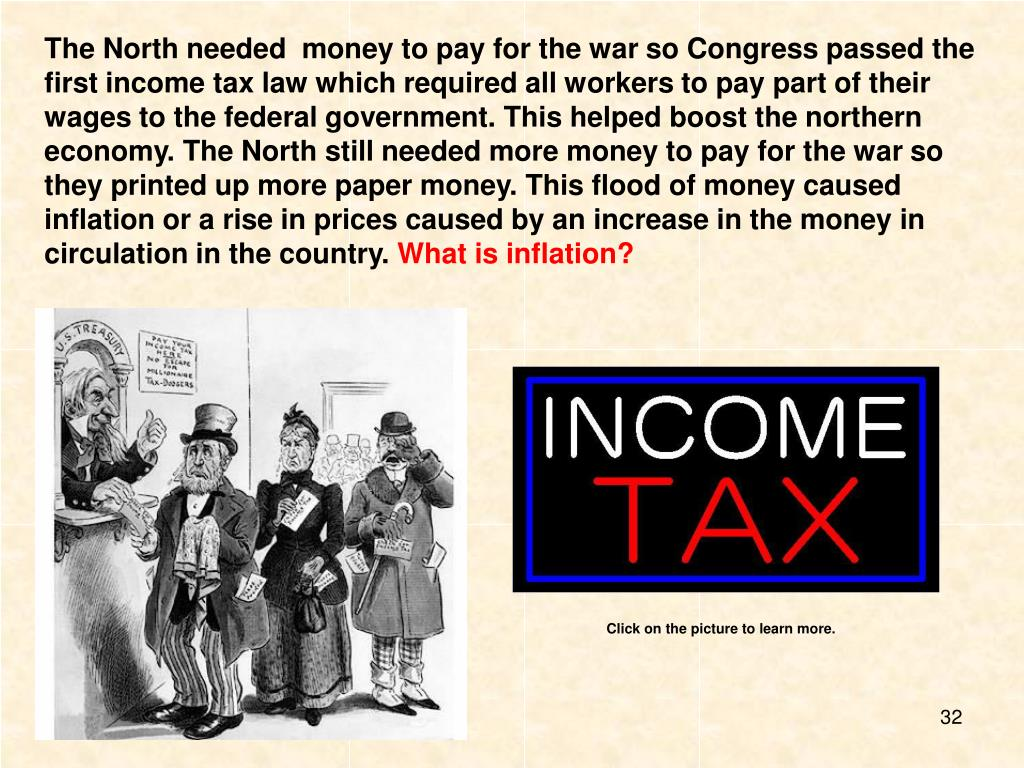 The North needed  money to pay for the war so Congress passed the first income tax law which required all workers to pay part of their wages to the federal government. This helped boost the northern economy. The North still needed more money to pay for the war so they printed up more paper money. This flood of money caused inflation or a rise in prices caused by an increase in the money in circulation in the country.