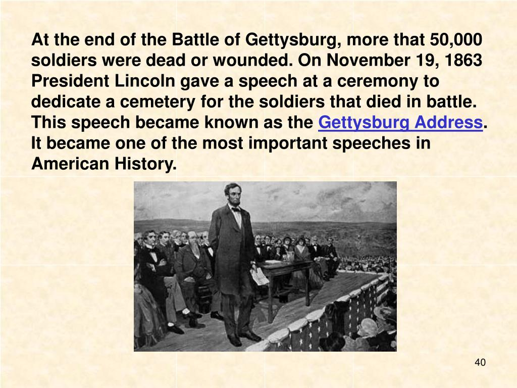 At the end of the Battle of Gettysburg, more that 50,000 soldiers were dead or wounded. On November 19, 1863 President Lincoln gave a speech at a ceremony to dedicate a cemetery for the soldiers that died in battle. This speech became known as the