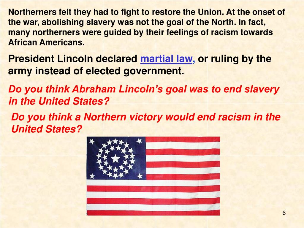 Northerners felt they had to fight to restore the Union. At the onset of the war, abolishing slavery was not the goal of the North. In fact, many northerners were guided by their feelings of racism towards African Americans.