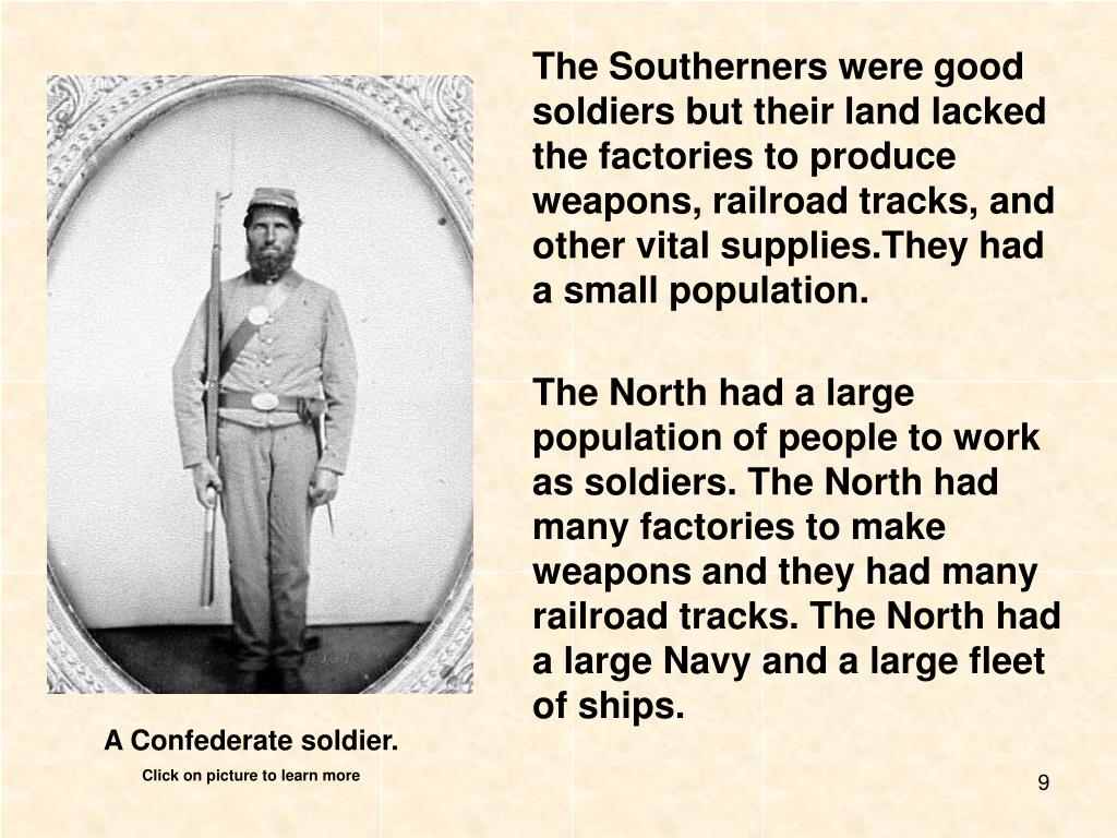 The Southerners were good soldiers but their land lacked the factories to produce weapons, railroad tracks, and other vital supplies.They had a small population.