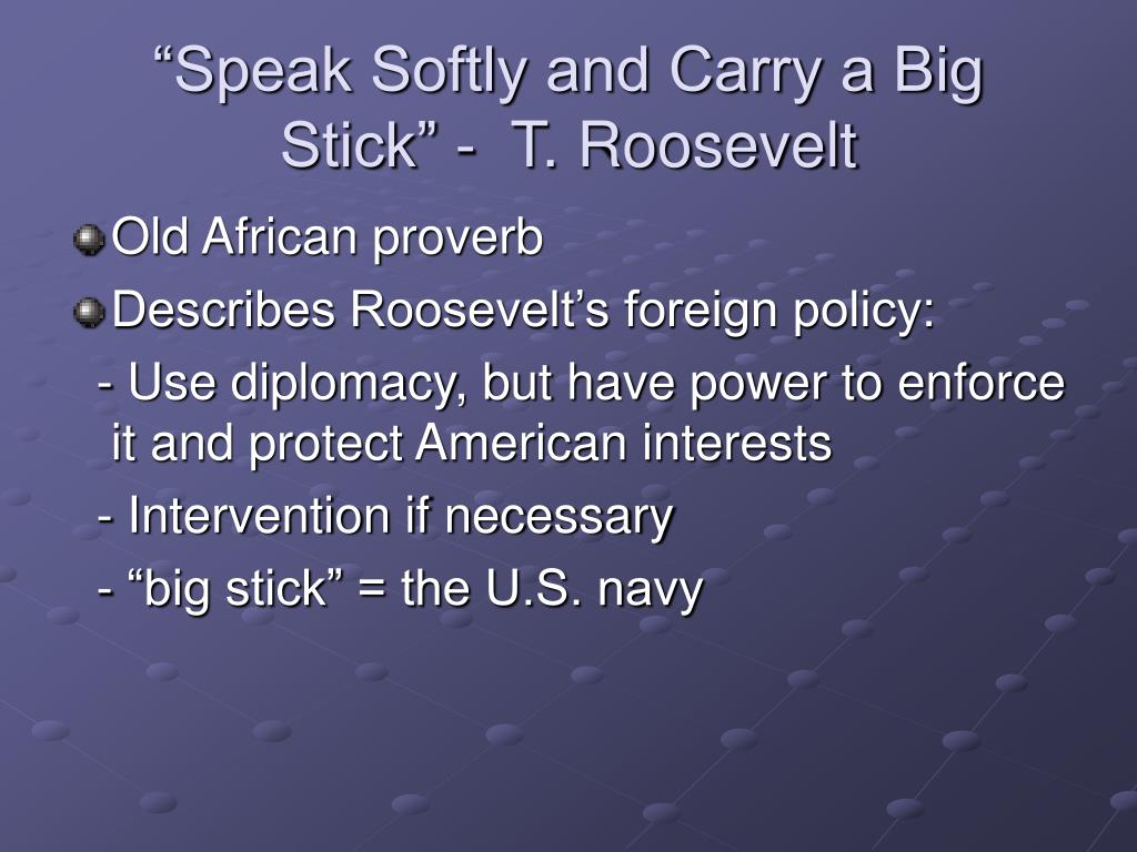 """""""Speak Softly and Carry a Big Stick"""" -  T. Roosevelt"""