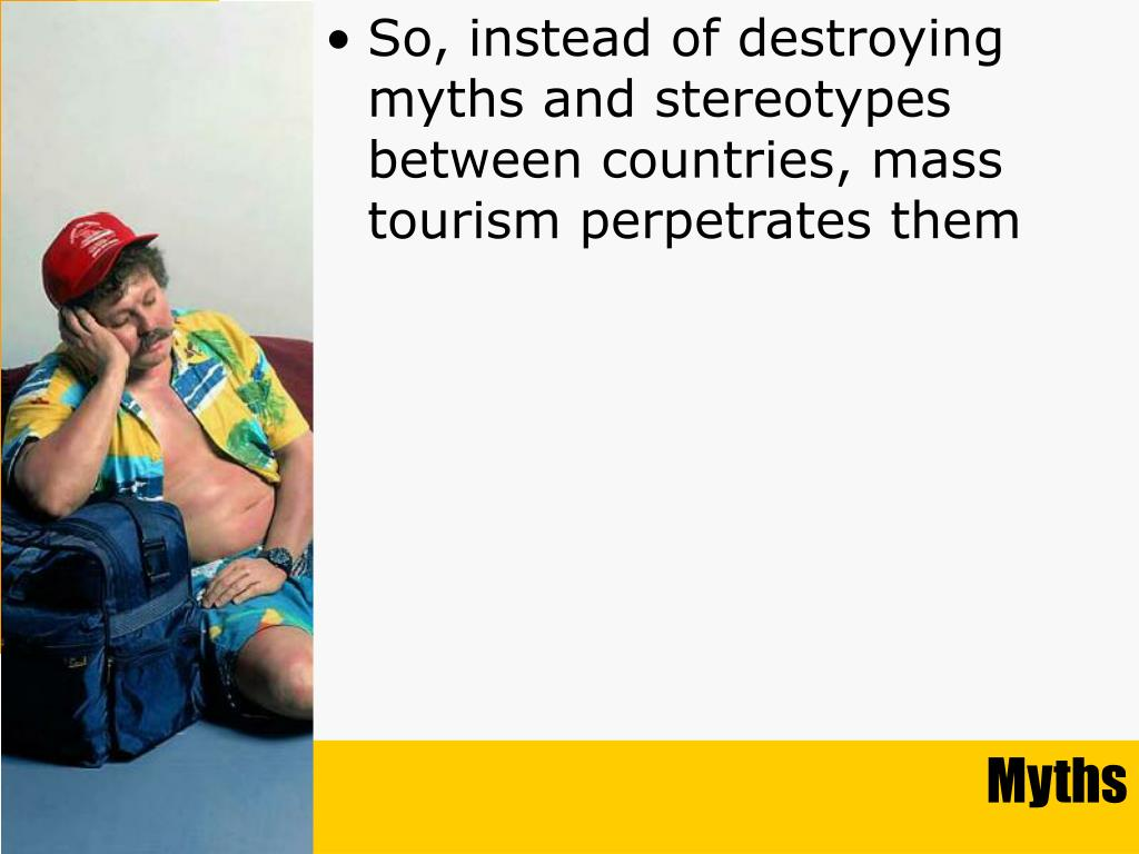 So, instead of destroying myths and stereotypes between countries, mass tourism perpetrates them
