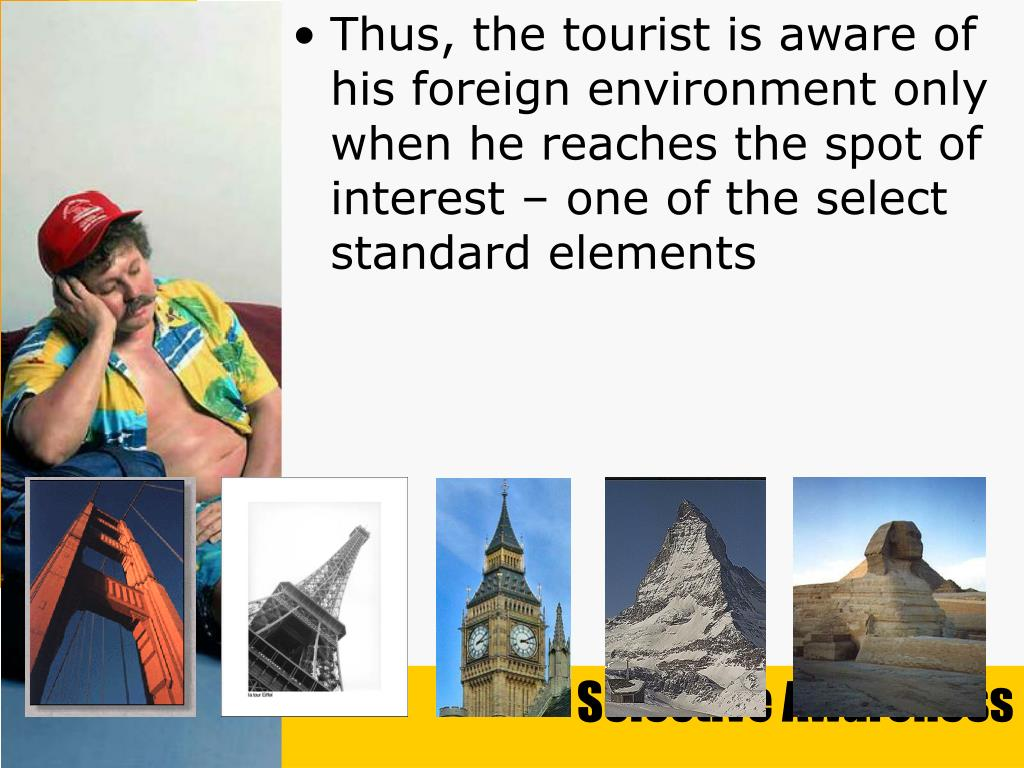 Thus, the tourist is aware of his foreign environment only when he reaches the spot of interest – one of the select standard elements