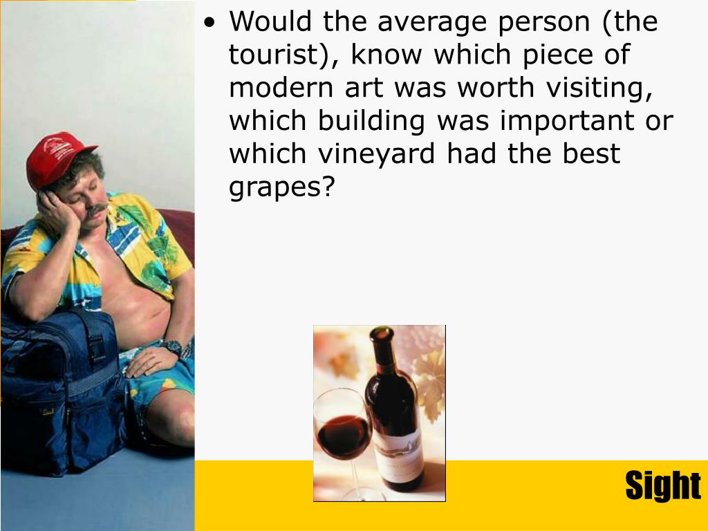 Would the average person (the tourist), know which piece of modern art was worth visiting, which building was important or which vineyard had the best grapes?