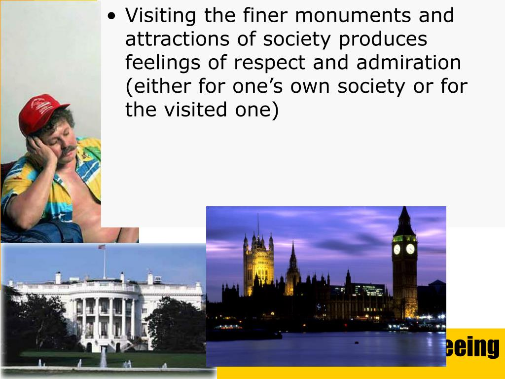 Visiting the finer monuments and attractions of society produces feelings of respect and admiration (either for one's own society or for the visited one)