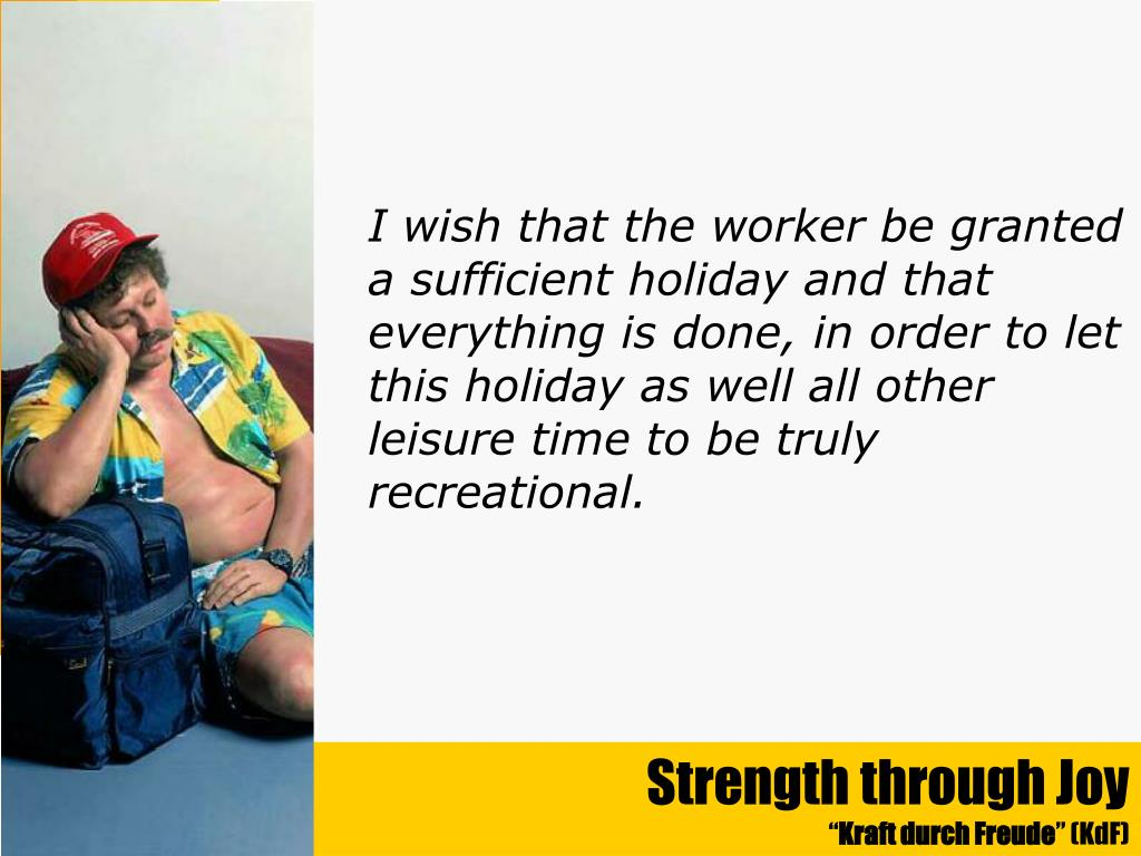 I wish that the worker be granted a sufficient holiday and that everything is done, in order to let this holiday as well all other leisure time to be truly recreational.