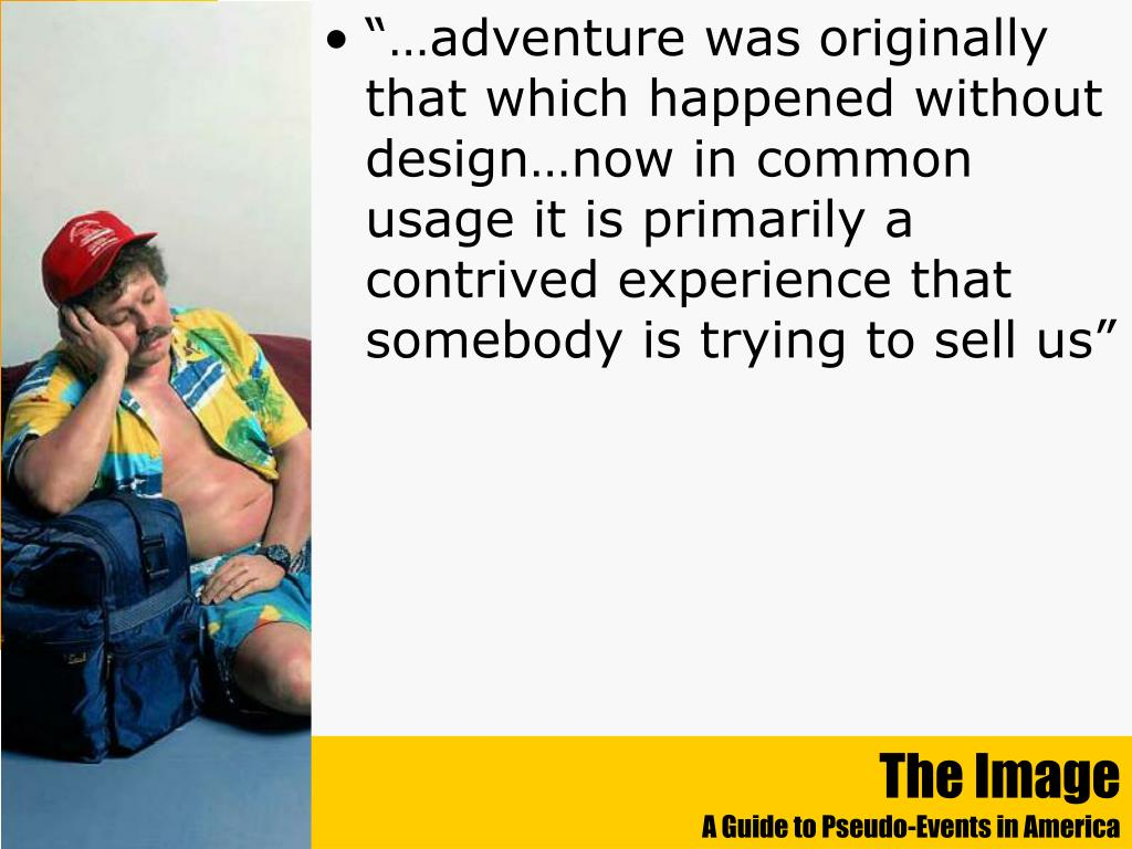 """…adventure was originally that which happened without design…now in common usage it is primarily a contrived experience that somebody is trying to sell us"""