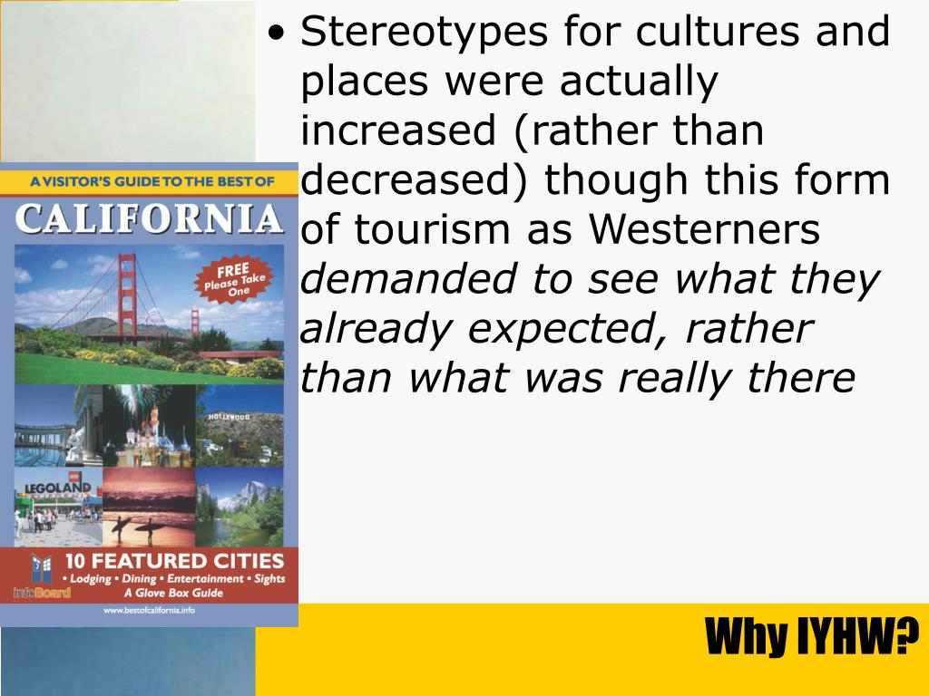 Stereotypes for cultures and places were actually increased (rather than decreased) though this form of tourism as Westerners