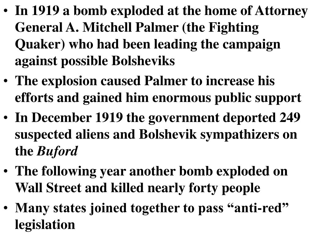 In 1919 a bomb exploded at the home of Attorney General A. Mitchell Palmer (the Fighting Quaker) who had been leading the campaign against possible Bolsheviks