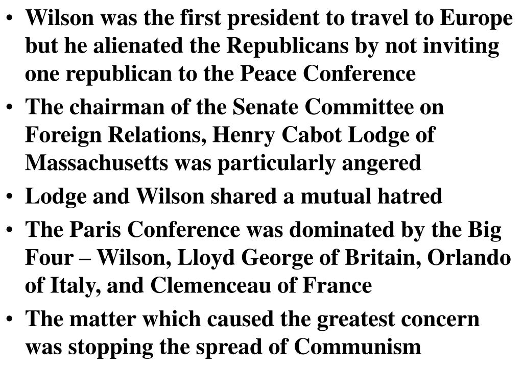 Wilson was the first president to travel to Europe but he alienated the Republicans by not inviting one republican to the Peace Conference