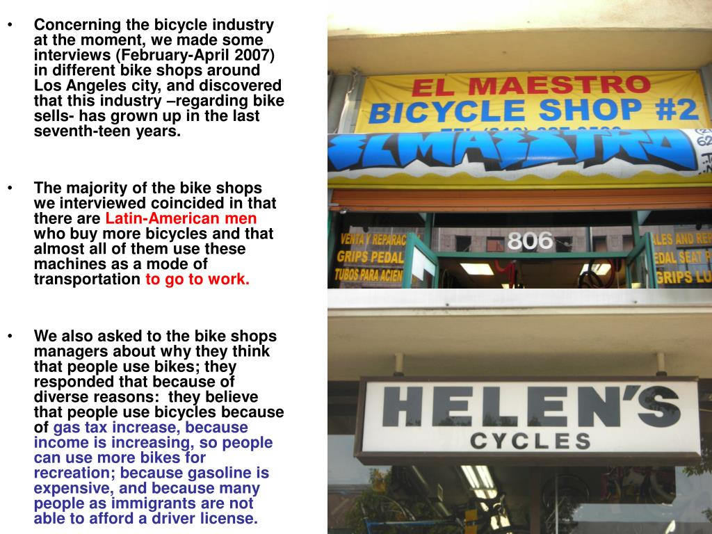Concerning the bicycle industry at the moment, we made some interviews (February-April 2007) in different bike shops around Los Angeles city, and discovered that this industry –regarding bike sells- has grown up in the last seventh-teen years.