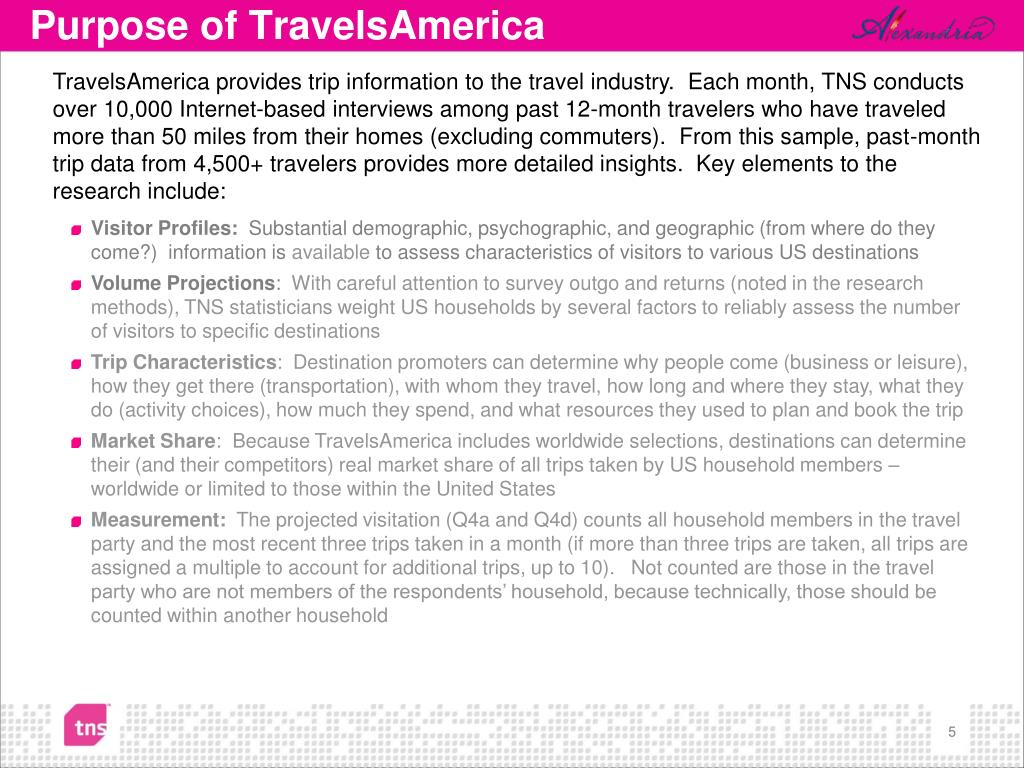 TravelsAmerica provides trip information to the travel industry.  Each month, TNS conducts over 10,000 Internet-based interviews among past 12-month travelers who have traveled more than 50 miles from their homes (excluding commuters).  From this sample, past-month trip data from 4,500+ travelers provides more detailed insights.  Key elements to the research include:
