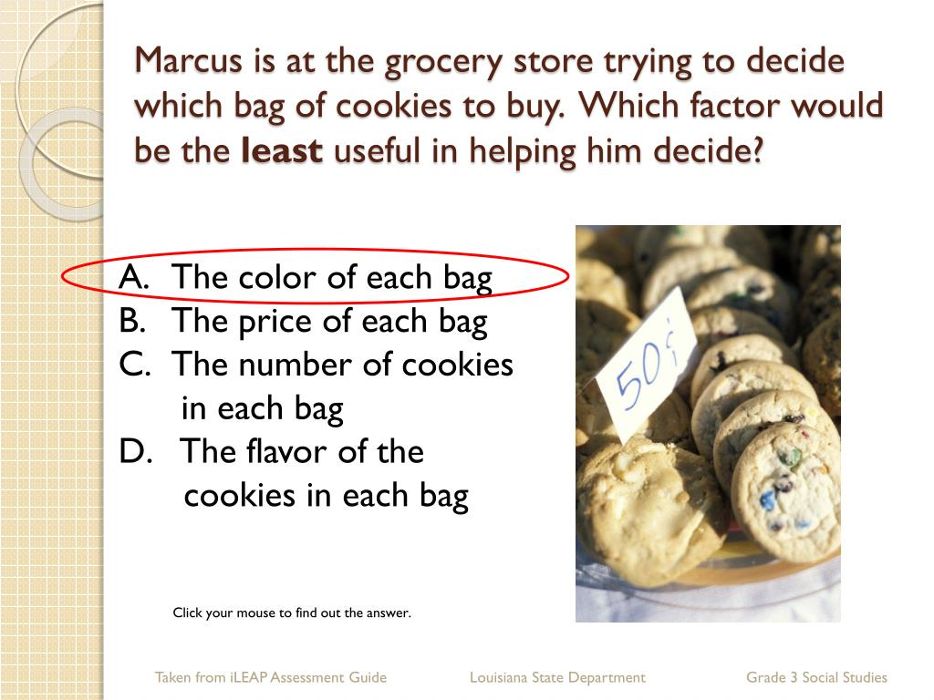 Marcus is at the grocery store trying to decide which bag of cookies to buy.  Which factor would be the