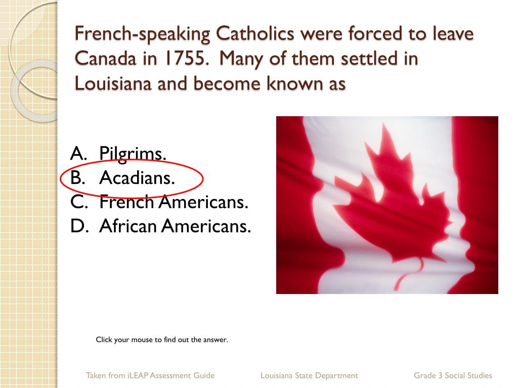 French-speaking Catholics were forced to leave Canada in 1755.  Many of them settled in Louisiana and become known as