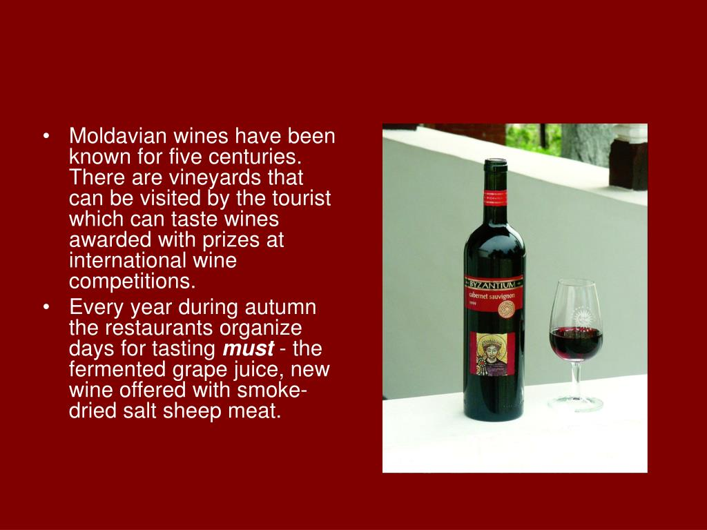 Moldavian wines have been known for five centuries. There are vineyards that can be visited by the tourist which can taste wines awarded with prizes at international wine competitions.