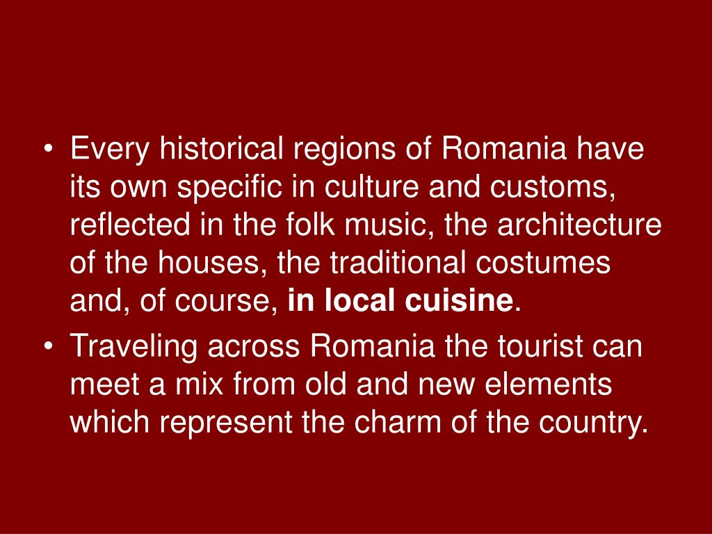 Every historical regions of Romania have its own specific in culture and customs, reflected in the folk music, the architecture of the houses, the traditional costumes and, of course,