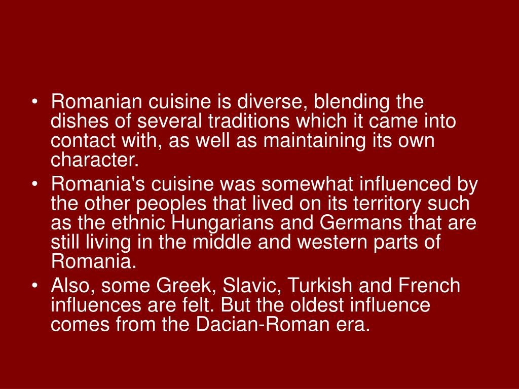 Romanian cuisine is diverse, blending the dishes of several traditions which it came into contact with, as well as maintaining its own character.