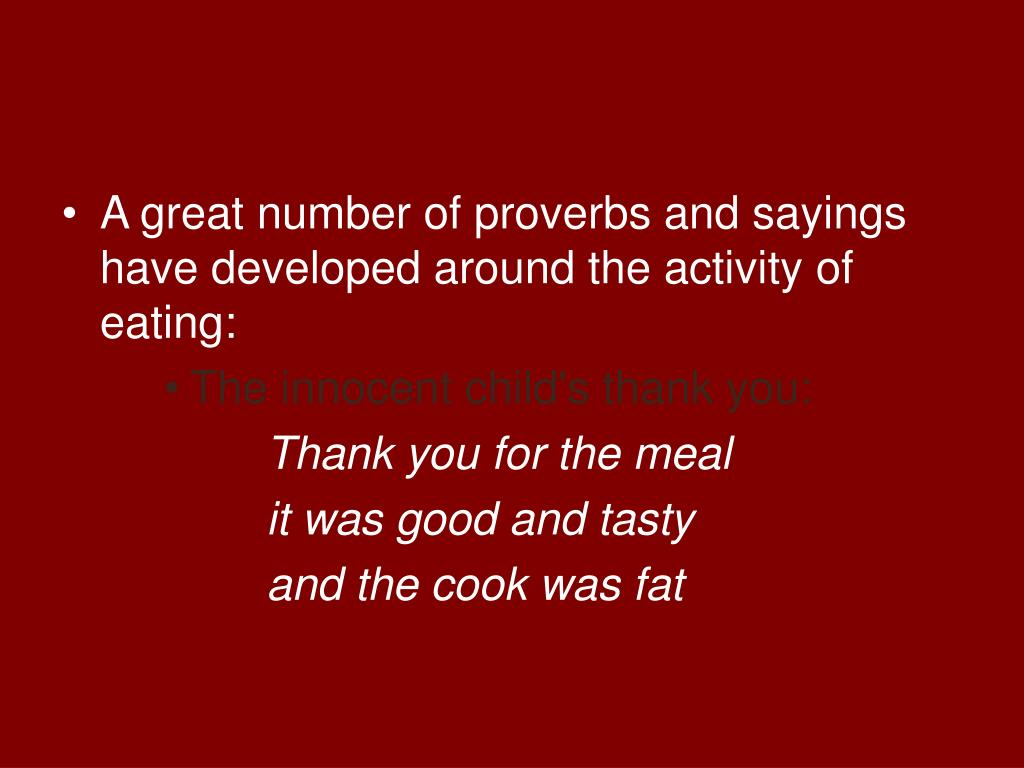 A great number of proverbs and sayings have developed around the activity of eating: