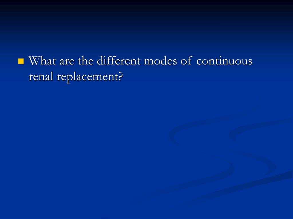 What are the different modes of continuous renal replacement?