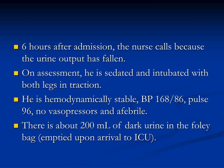 6 hours after admission, the nurse calls because the urine output has fallen.