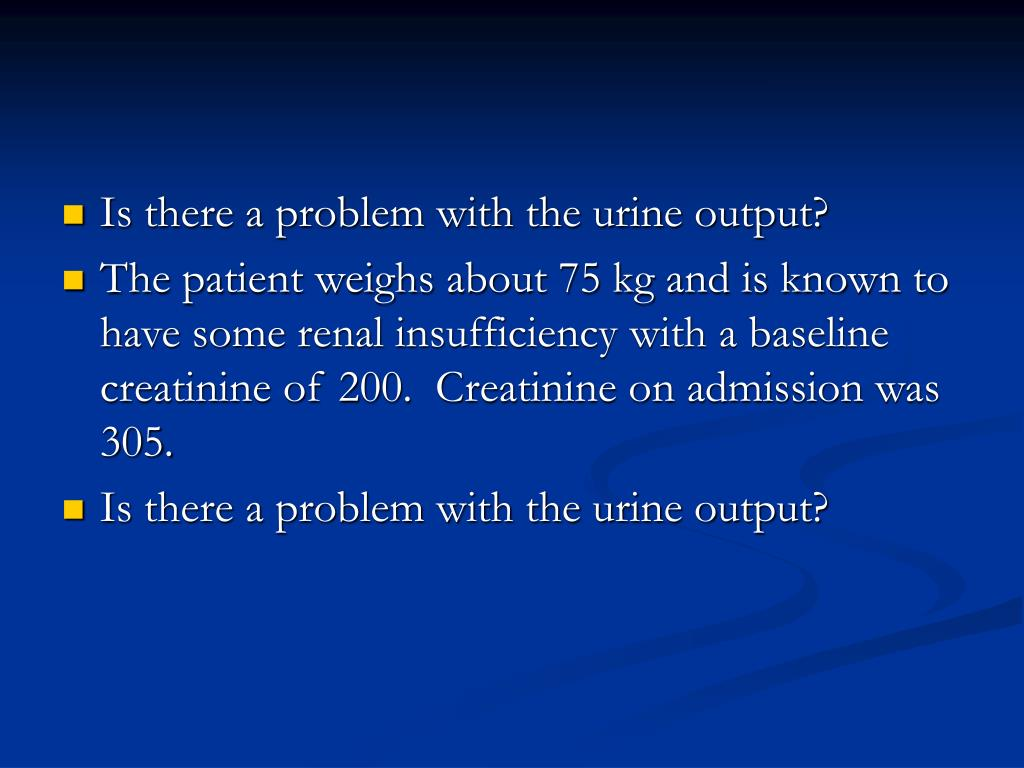 Is there a problem with the urine output?