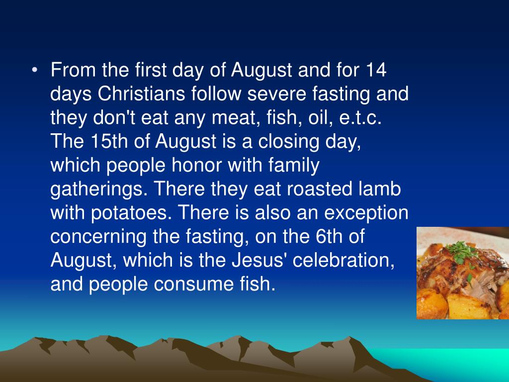 From the first day of August and for 14 days Christians follow severe fasting and they don't eat any meat, fish, oil, e.t.c