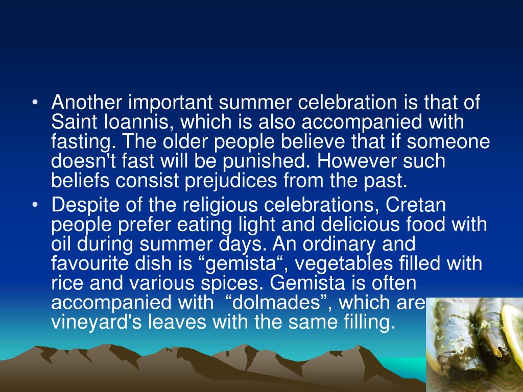 Another important summer celebration is that of Saint Ioannis, which is also accompanied with fasting. The older people believe that if someone doesn't fast will be punished. However such beliefs consist prejudices from the past.