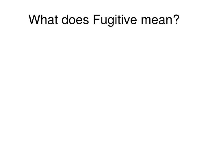 What does Fugitive mean?