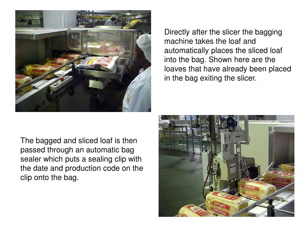Directly after the slicer the bagging machine takes the loaf and automatically places the sliced loaf into the bag. Shown here are the loaves that have already been placed in the bag exiting the slicer.