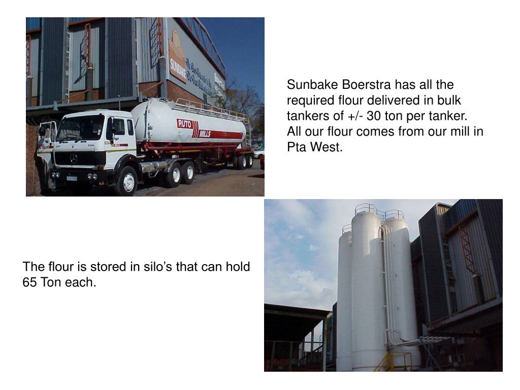 Sunbake Boerstra has all the required flour delivered in bulk tankers of +/- 30 ton per tanker.