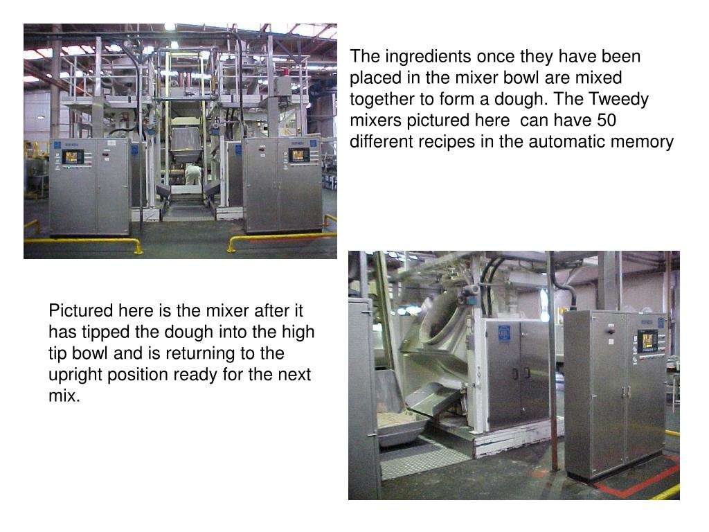 The ingredients once they have been placed in the mixer bowl are mixed together to form a dough. The Tweedy mixers pictured here  can have 50 different recipes in the automatic memory
