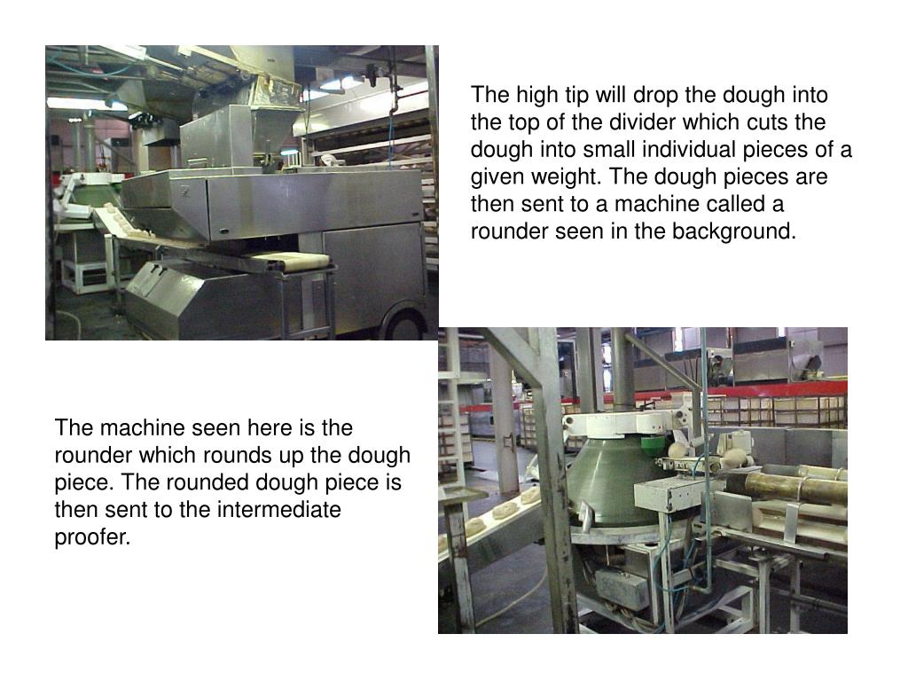 The high tip will drop the dough into the top of the divider which cuts the dough into small individual pieces of a given weight. The dough pieces are then sent to a machine called a rounder seen in the background.