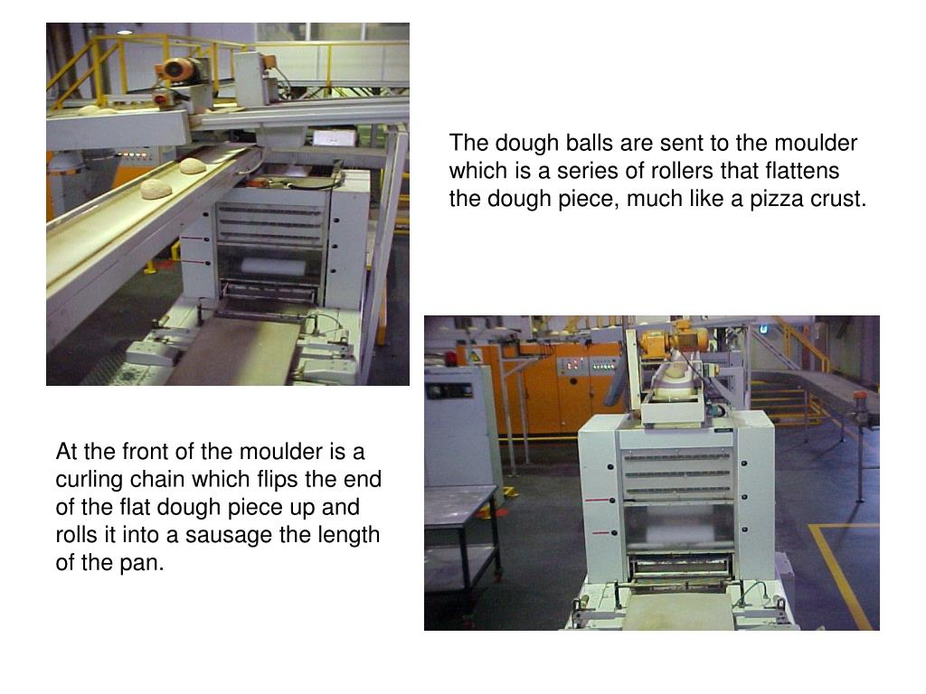The dough balls are sent to the moulder which is a series of rollers that flattens the dough piece, much like a pizza crust.