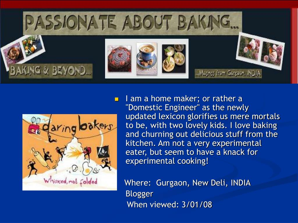 """I am a home maker; or rather a """"Domestic Engineer"""" as the newly updated lexicon glorifies us mere mortals to be, with two lovely kids. I love baking and churning out delicious stuff from the kitchen. Am not a very experimental eater, but seem to have a knack for experimental cooking!"""