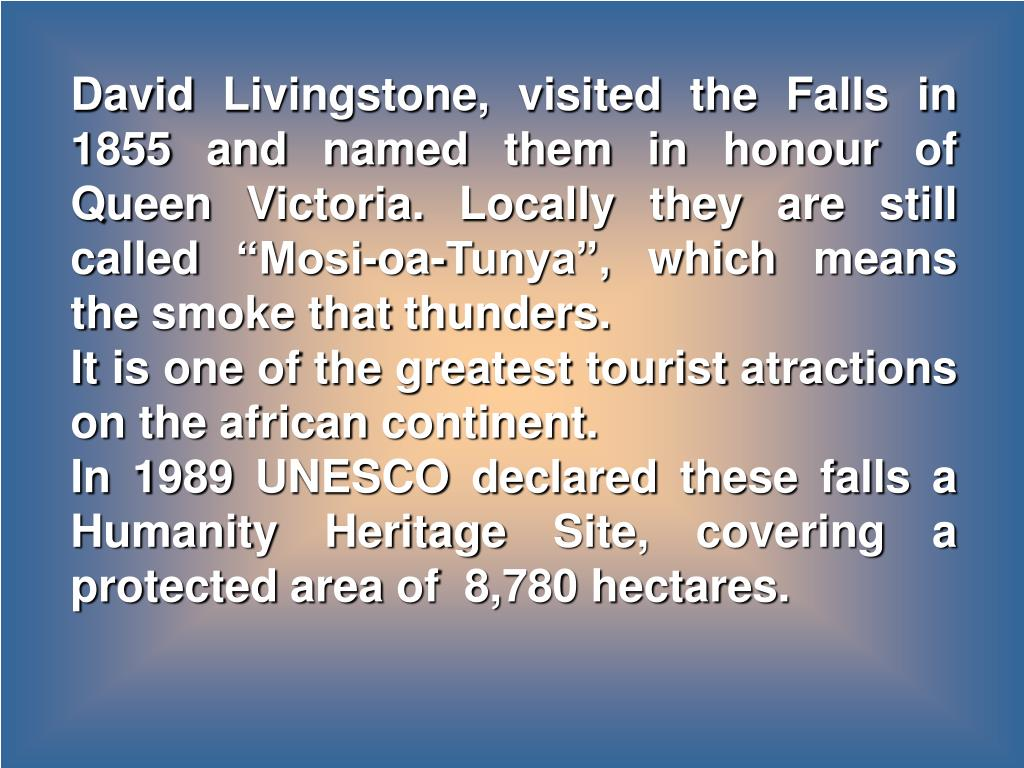 "David Livingstone, visited the Falls in 1855 and named them in honour of Queen Victoria. Locally they are still called ""Mosi-oa-Tunya"", which means the smoke that thunders."