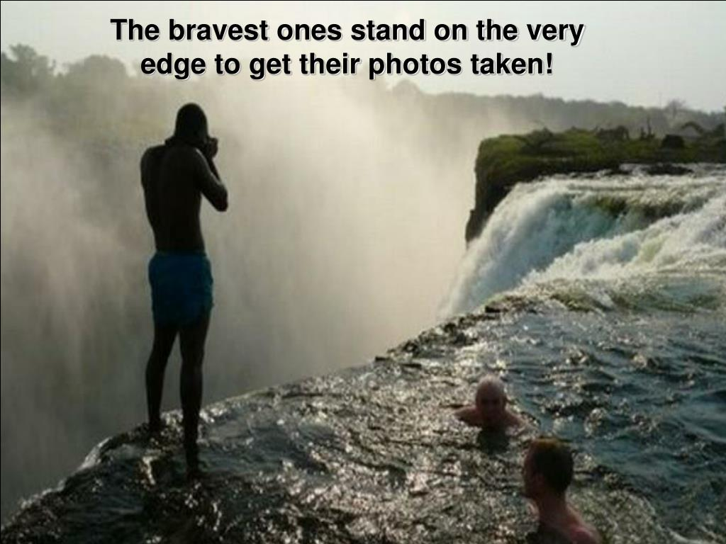 The bravest ones stand on the very