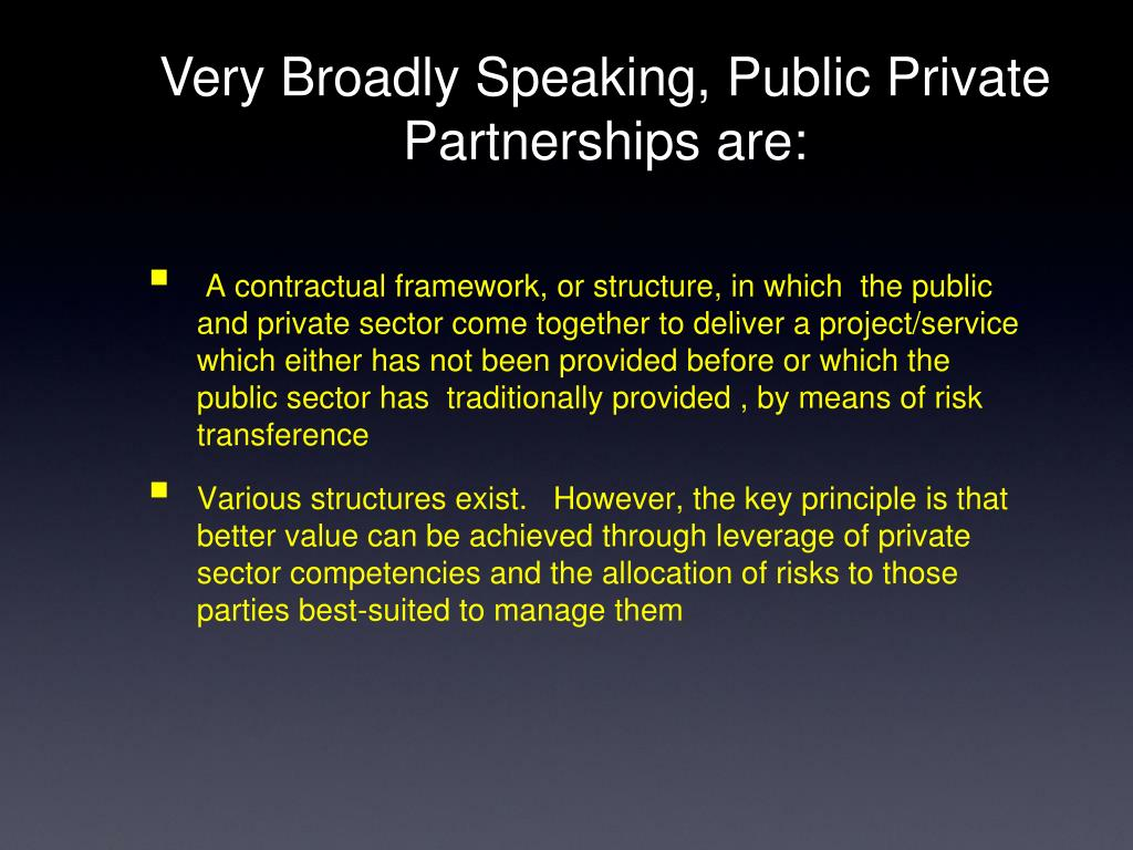 Very Broadly Speaking, Public Private Partnerships are: