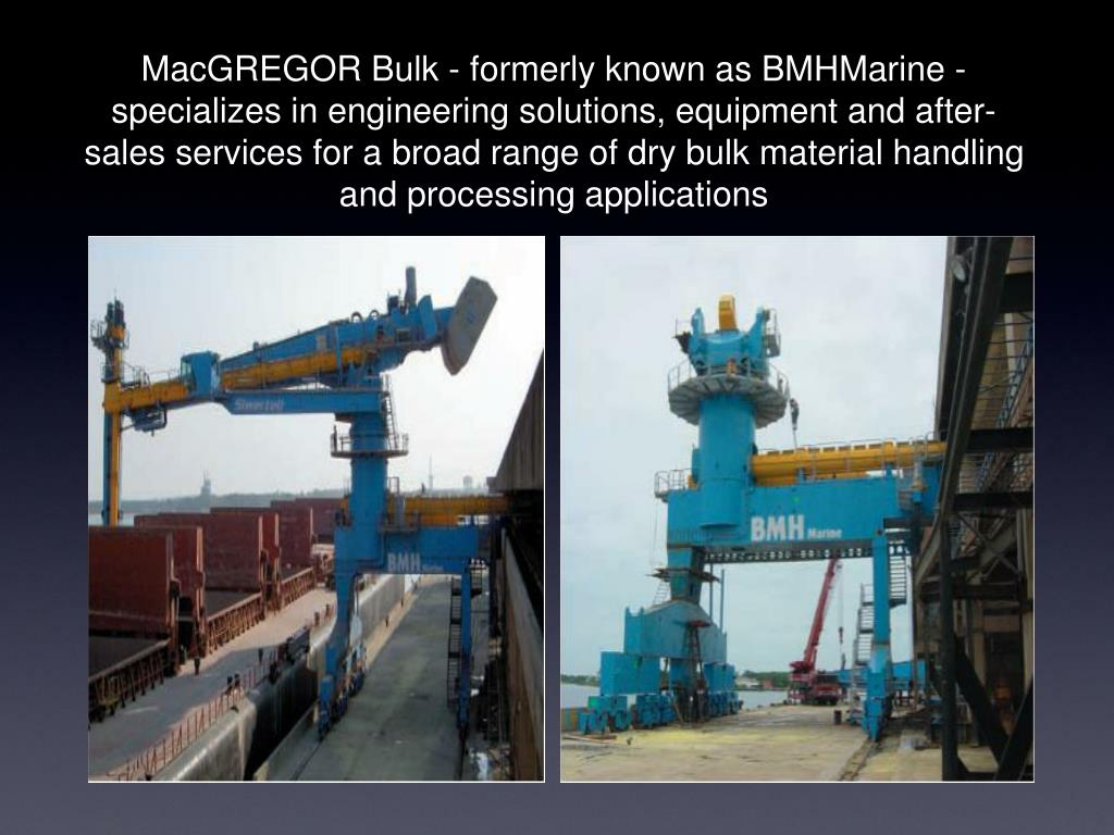MacGREGOR Bulk - formerly known as BMHMarine - specializes in engineering solutions, equipment and after-sales services for a broad range of dry bulk material handling and processing applications