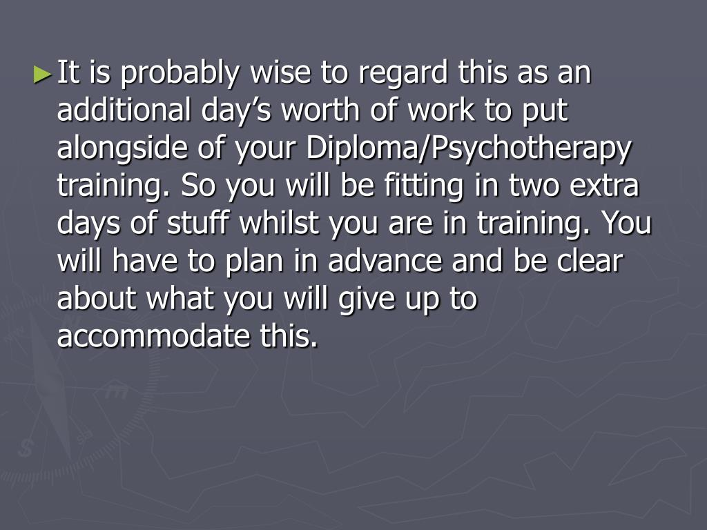 It is probably wise to regard this as an additional day's worth of work to put alongside of your Diploma/Psychotherapy training. So you will be fitting in two extra days of stuff whilst you are in training. You will have to plan in advance and be clear about what you will give up to accommodate this.
