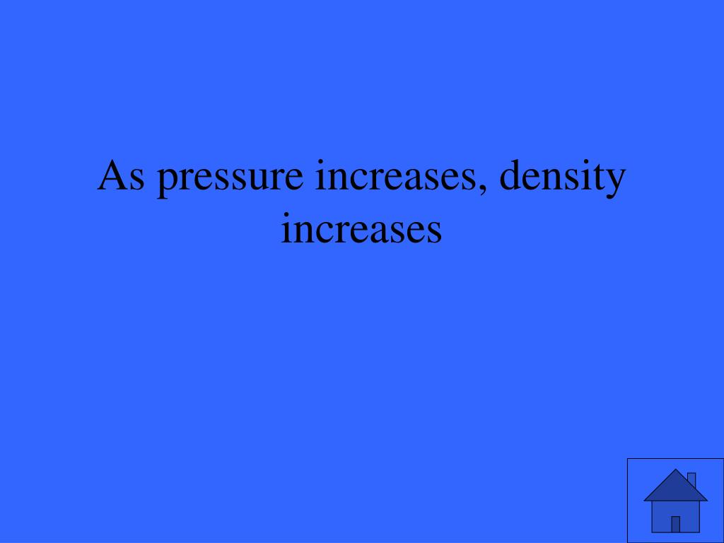 As pressure increases, density increases