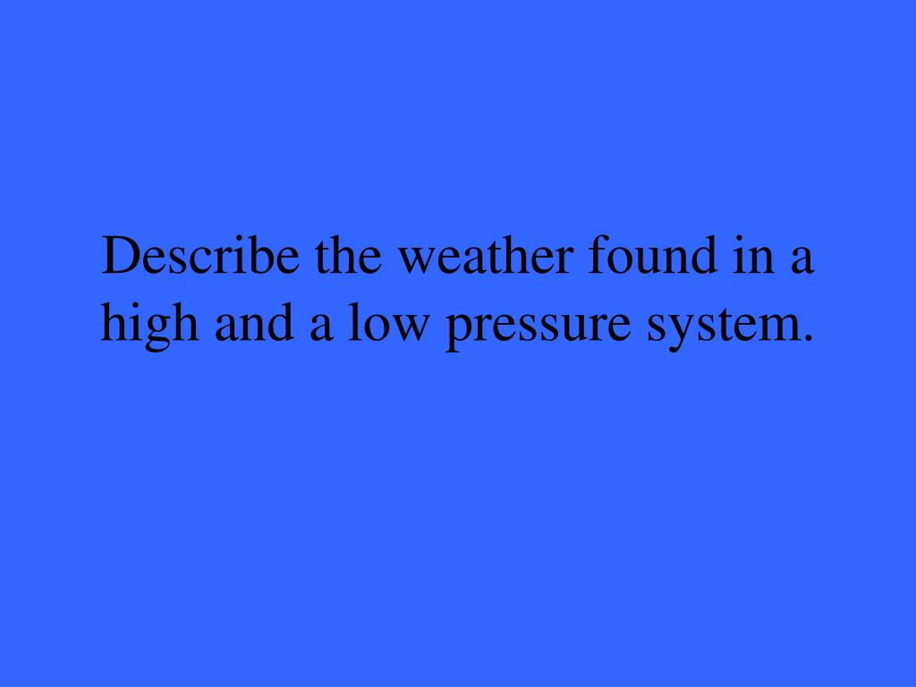 Describe the weather found in a high and a low pressure system.