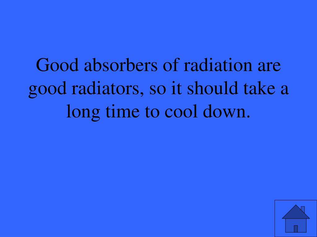 Good absorbers of radiation are good radiators, so it should take a long time to cool down.