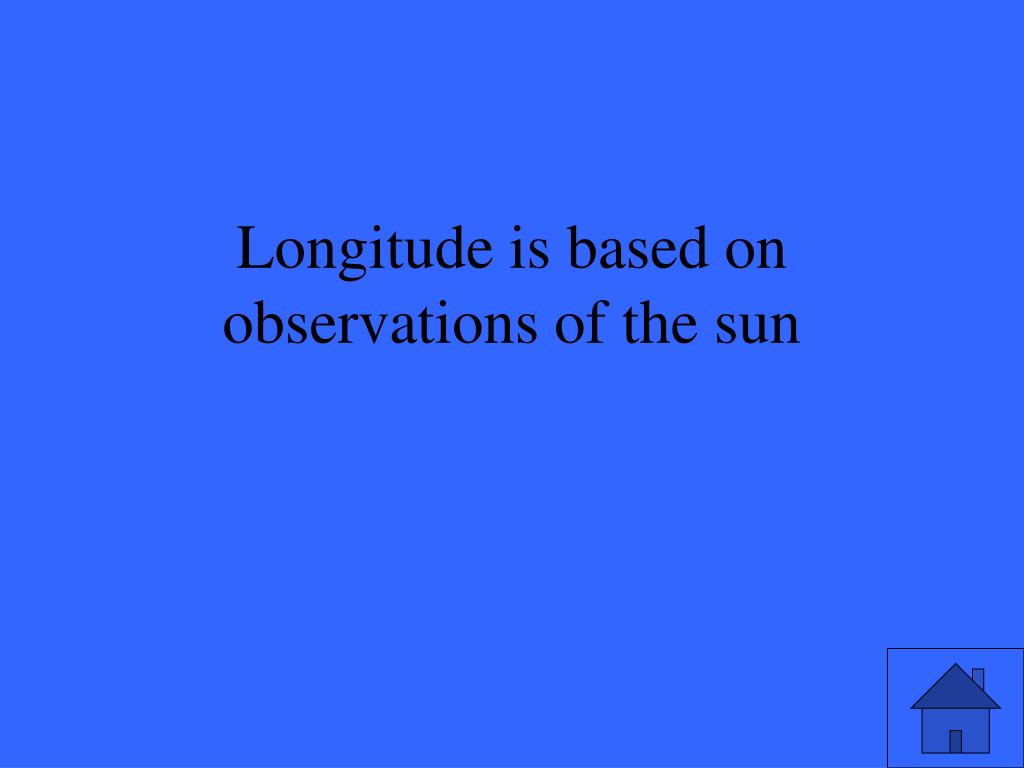 Longitude is based on observations of the sun