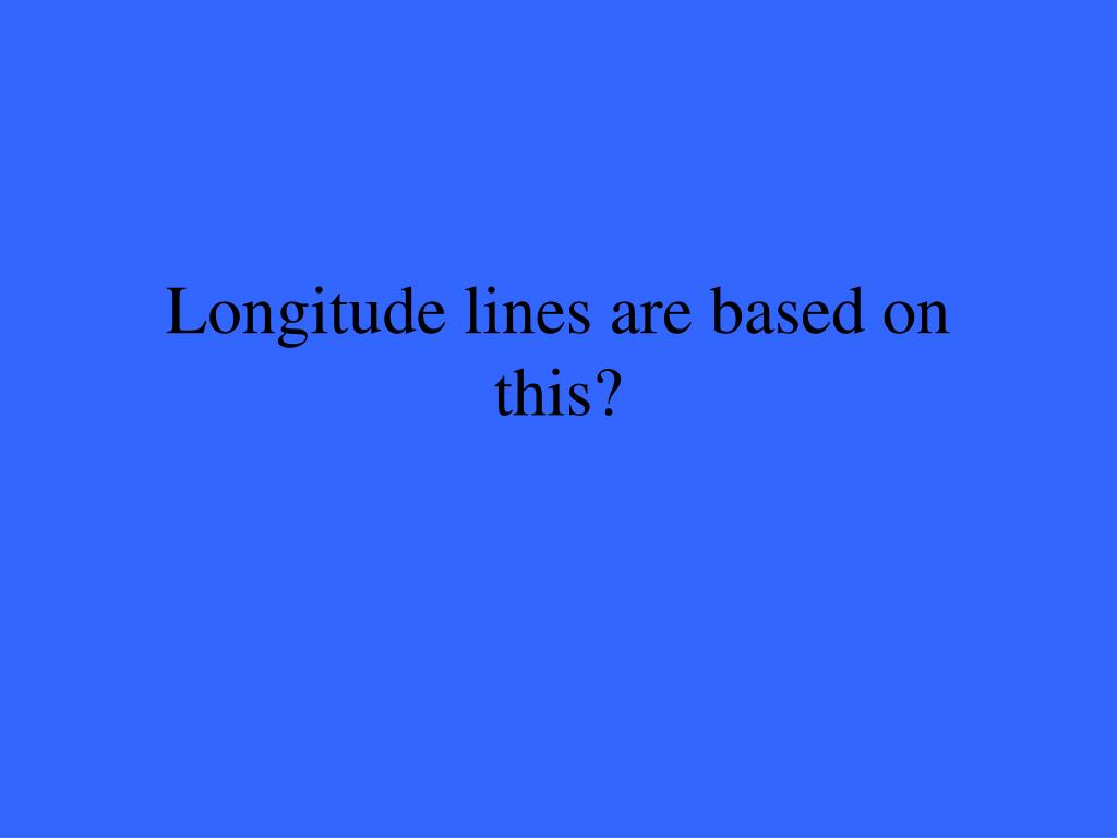 Longitude lines are based on this?