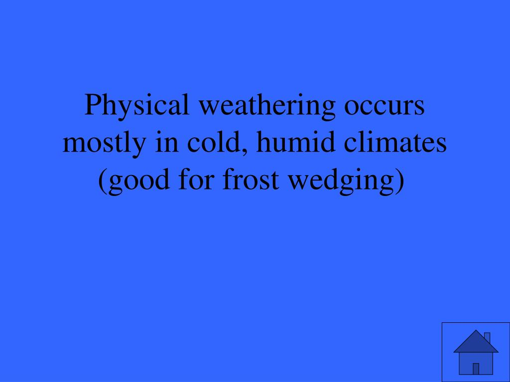 Physical weathering occurs mostly in cold, humid climates (good for frost wedging)